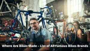 Where Are Bikes Made – List of All Famous Bikes Brands