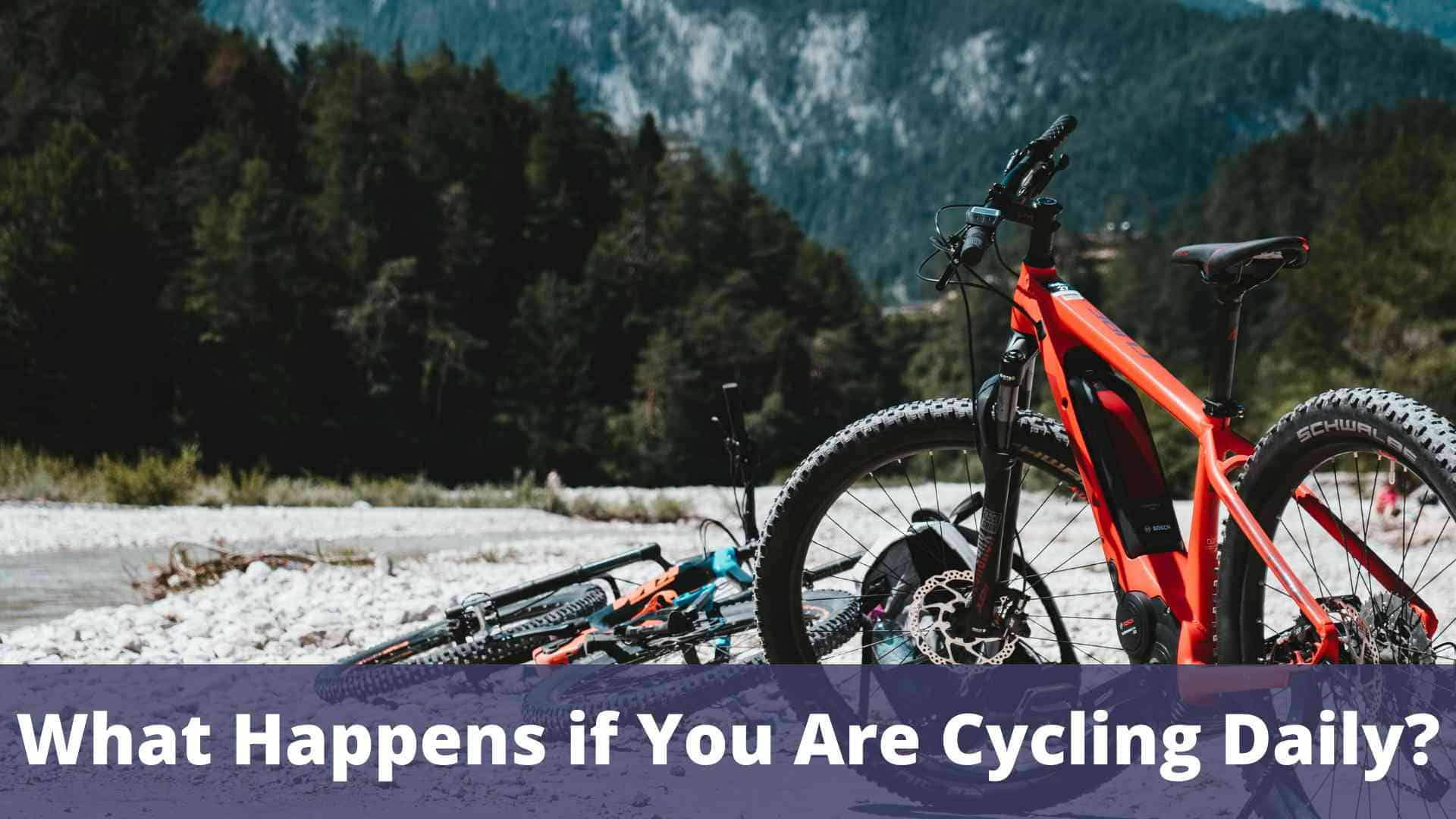 What happens if you are cycling daily?